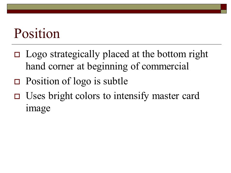 Position  Logo strategically placed at the bottom right hand corner at beginning of commercial  Position of logo is subtle  Uses bright colors to intensify master card image