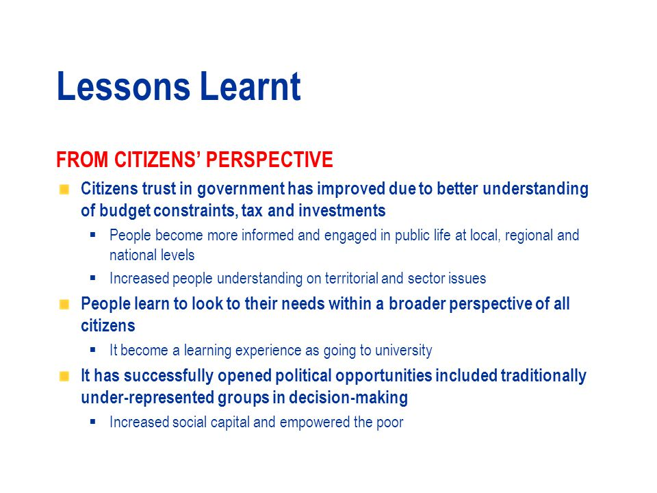Lessons Learnt FROM CITIZENS' PERSPECTIVE Need to address the specific challenges for involving vulnerable groups (attitudes, constraints for participation, formal knowledge)  Need to overcome individual conflict of interests and political ambitions  Civic groups better organized have greater opportunities to influence At the beginning it is difficult to overcome mistrust in government institutions and ensure strong participation  Citizens wiliness to put time in the process In the most successful cases PB is guided by formal mechanisms while less successful ones are dominated by informality and limited direct decision-making