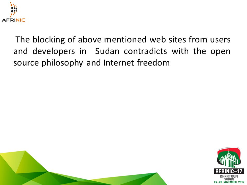 The blocking of above mentioned web sites from users and developers in Sudan contradicts with the open source philosophy and Internet freedom