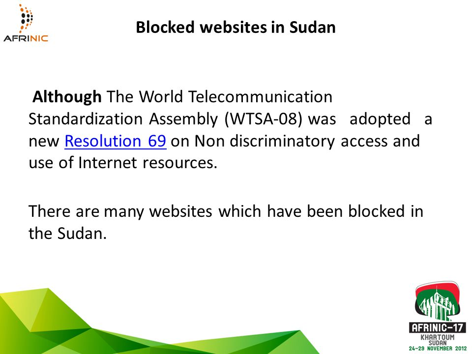 Blocked websites in Sudan Although The World Telecommunication Standardization Assembly (WTSA-08) was adopted a new Resolution 69 on Non discriminatory access and use of Internet resources.Resolution 69 There are many websites which have been blocked in the Sudan.