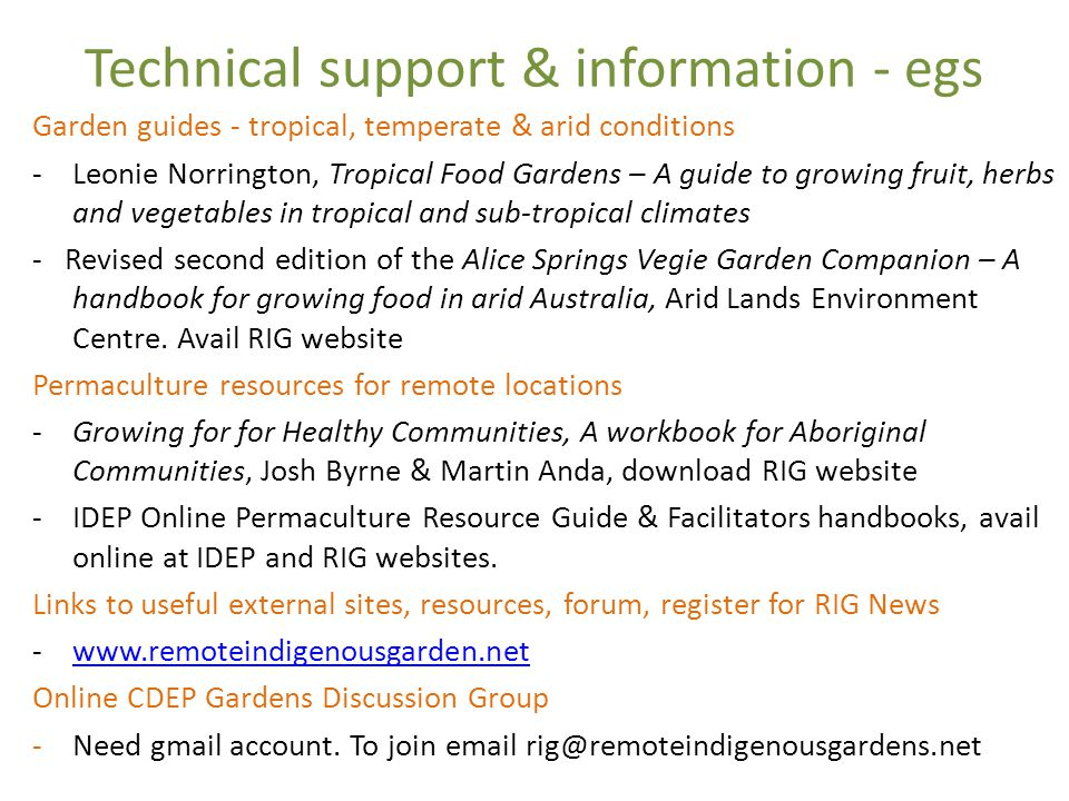 Technical support & information - egs Garden guides - tropical, temperate & arid conditions - Leonie Norrington, Tropical Food Gardens – A guide to growing fruit, herbs and vegetables in tropical and sub-tropical climates - Revised second edition of the Alice Springs Vegie Garden Companion – A handbook for growing food in arid Australia, Arid Lands Environment Centre.