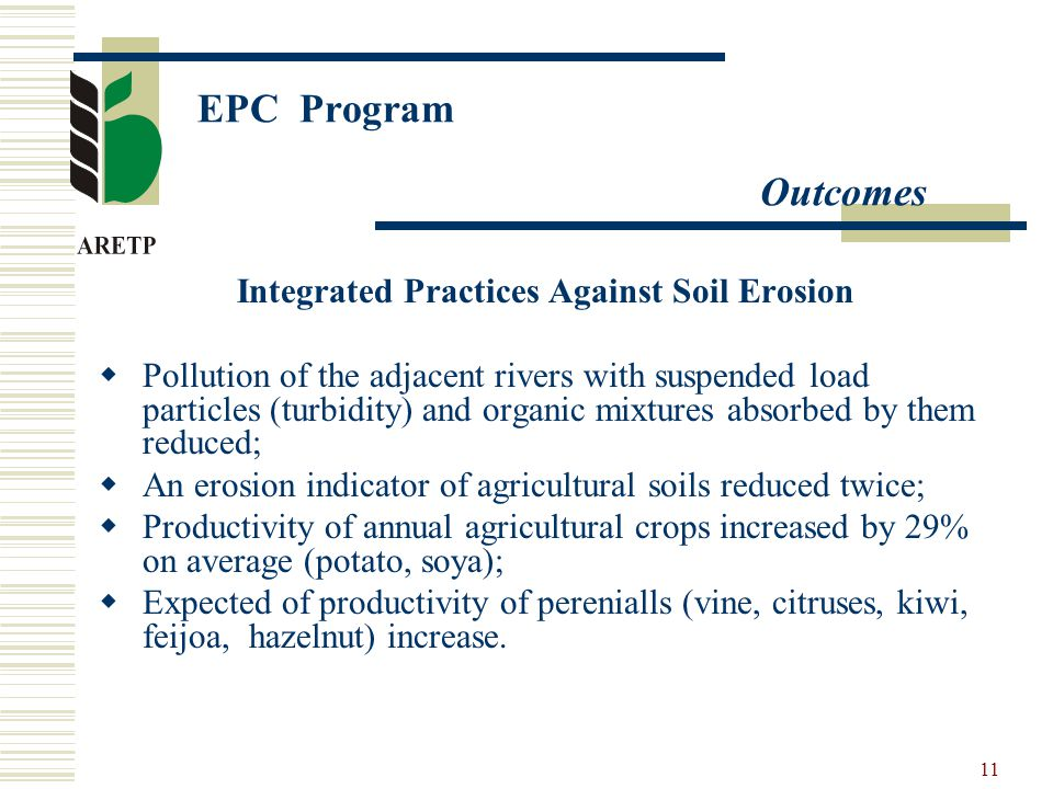 11 EPC Program Outcomes Integrated Practices Against Soil Erosion  Pollution of the adjacent rivers with suspended load particles (turbidity) and organic mixtures absorbed by them reduced;  An erosion indicator of agricultural soils reduced twice;  Productivity of annual agricultural crops increased by 29% on average (potato, soya);  Expected of productivity of perenialls (vine, citruses, kiwi, feijoa, hazelnut) increase.