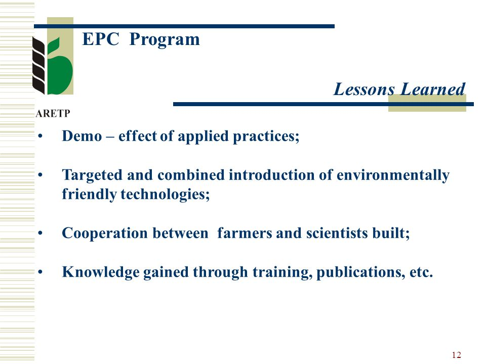 12 EPC Program Lessons Learned Demo – effect of applied practices; Targeted and combined introduction of environmentally friendly technologies; Cooperation between farmers and scientists built; Knowledge gained through training, publications, etc.