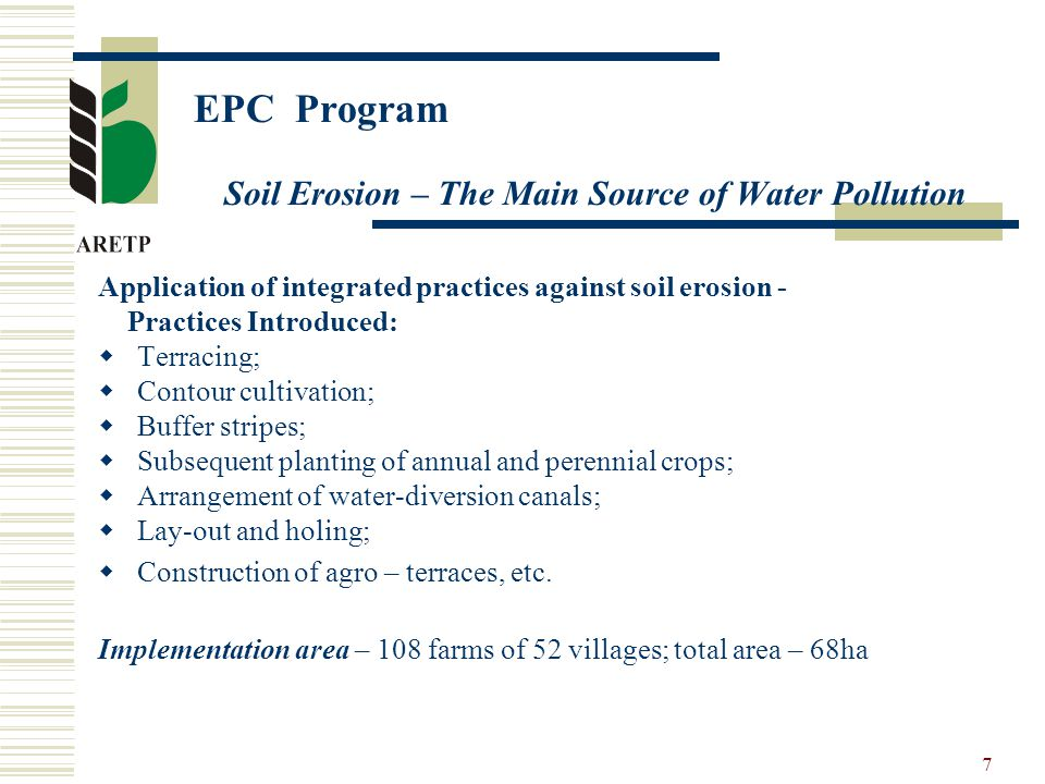 7 EPC Program Soil Erosion – The Main Source of Water Pollution Application of integrated practices against soil erosion - Practices Introduced:  Terracing;  Contour cultivation;  Buffer stripes;  Subsequent planting of annual and perennial crops;  Arrangement of water-diversion canals;  Lay-out and holing;  Construction of agro – terraces, etc.