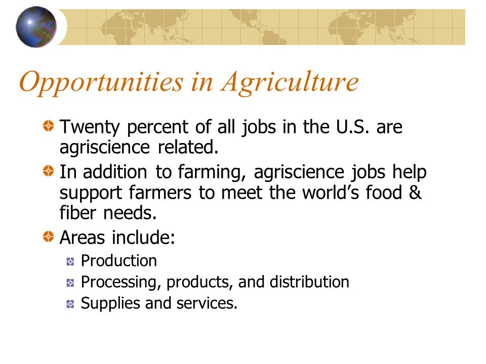 Opportunities in Agriculture Agricultural production is supported by many more careers than actually exist in production. Many careers in agriscience