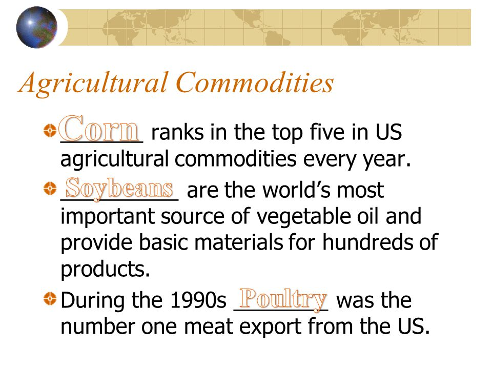 Top 10 U.S. Ag Commodity Exports #1 Soybeans #2 Corn* #3 Wheat #4 Cotton #5 Misc. Hort Products #6 Poultry Meat** #7 Feed #8 Edible Tree Nuts #9 Pork