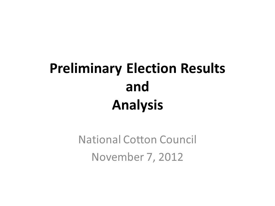 Preliminary Election Results and Analysis National Cotton Council November 7, 2012