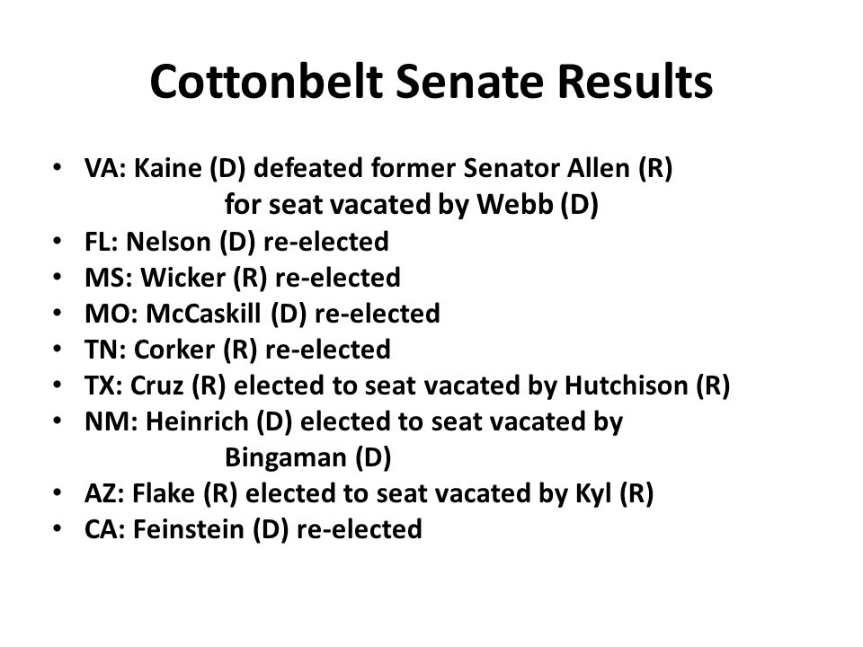 Cottonbelt Senate Results VA: Kaine (D) defeated former Senator Allen (R) for seat vacated by Webb (D) FL: Nelson (D) re-elected MS: Wicker (R) re-elected MO: McCaskill (D) re-elected TN: Corker (R) re-elected TX: Cruz (R) elected to seat vacated by Hutchison (R) NM: Heinrich (D) elected to seat vacated by Bingaman (D) AZ: Flake (R) elected to seat vacated by Kyl (R) CA: Feinstein (D) re-elected