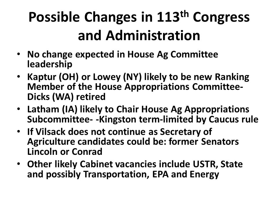 Possible Changes in 113 th Congress and Administration No change expected in House Ag Committee leadership Kaptur (OH) or Lowey (NY) likely to be new Ranking Member of the House Appropriations Committee- Dicks (WA) retired Latham (IA) likely to Chair House Ag Appropriations Subcommittee- -Kingston term-limited by Caucus rule If Vilsack does not continue as Secretary of Agriculture candidates could be: former Senators Lincoln or Conrad Other likely Cabinet vacancies include USTR, State and possibly Transportation, EPA and Energy