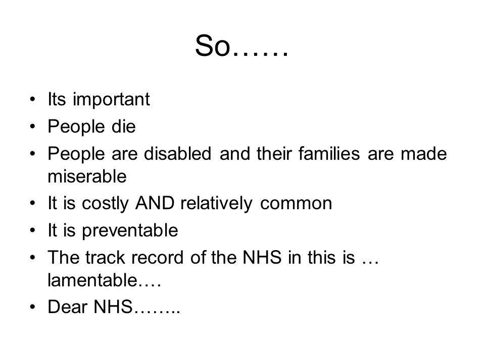 So…… Its important People die People are disabled and their families are made miserable It is costly AND relatively common It is preventable The track record of the NHS in this is … lamentable….