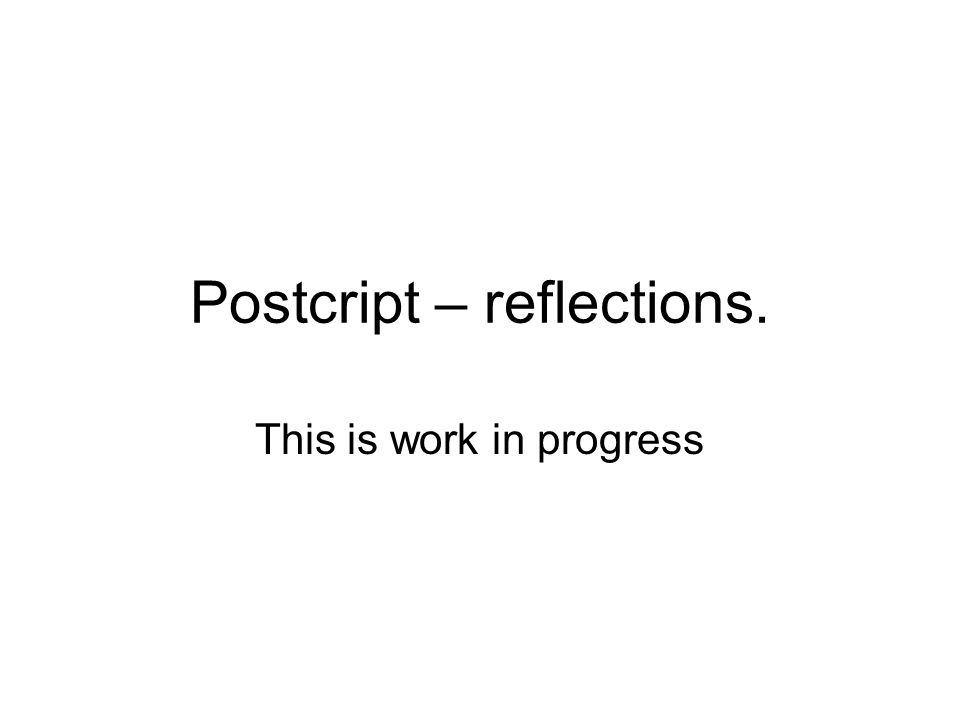 Postcript – reflections. This is work in progress