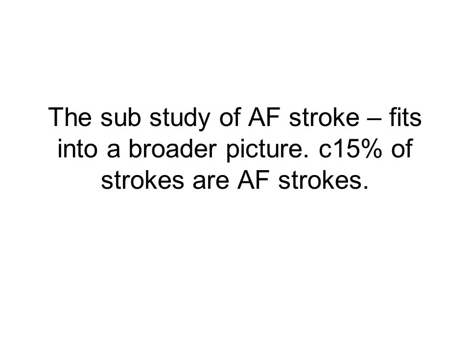 The sub study of AF stroke – fits into a broader picture. c15% of strokes are AF strokes.