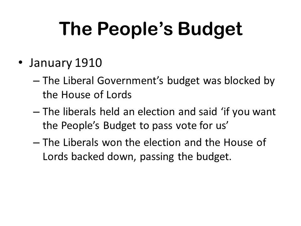 The People's Budget January 1910 – The Liberal Government's budget was blocked by the House of Lords – The liberals held an election and said 'if you want the People's Budget to pass vote for us' – The Liberals won the election and the House of Lords backed down, passing the budget.
