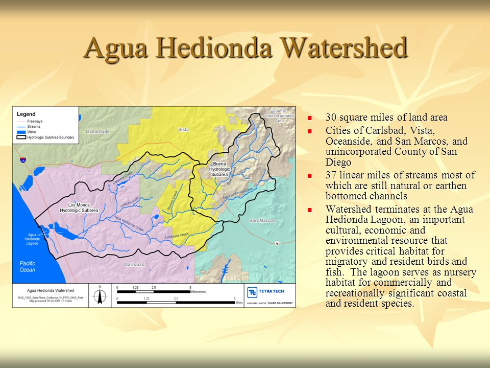 Agua Hedionda Watershed 30 square miles of land area 30 square miles of land area Cities of Carlsbad, Vista, Oceanside, and San Marcos, and unincorporated County of San Diego Cities of Carlsbad, Vista, Oceanside, and San Marcos, and unincorporated County of San Diego 37 linear miles of streams most of which are still natural or earthen bottomed channels 37 linear miles of streams most of which are still natural or earthen bottomed channels Watershed terminates at the Agua Hedionda Lagoon, an important cultural, economic and environmental resource that provides critical habitat for migratory and resident birds and fish.