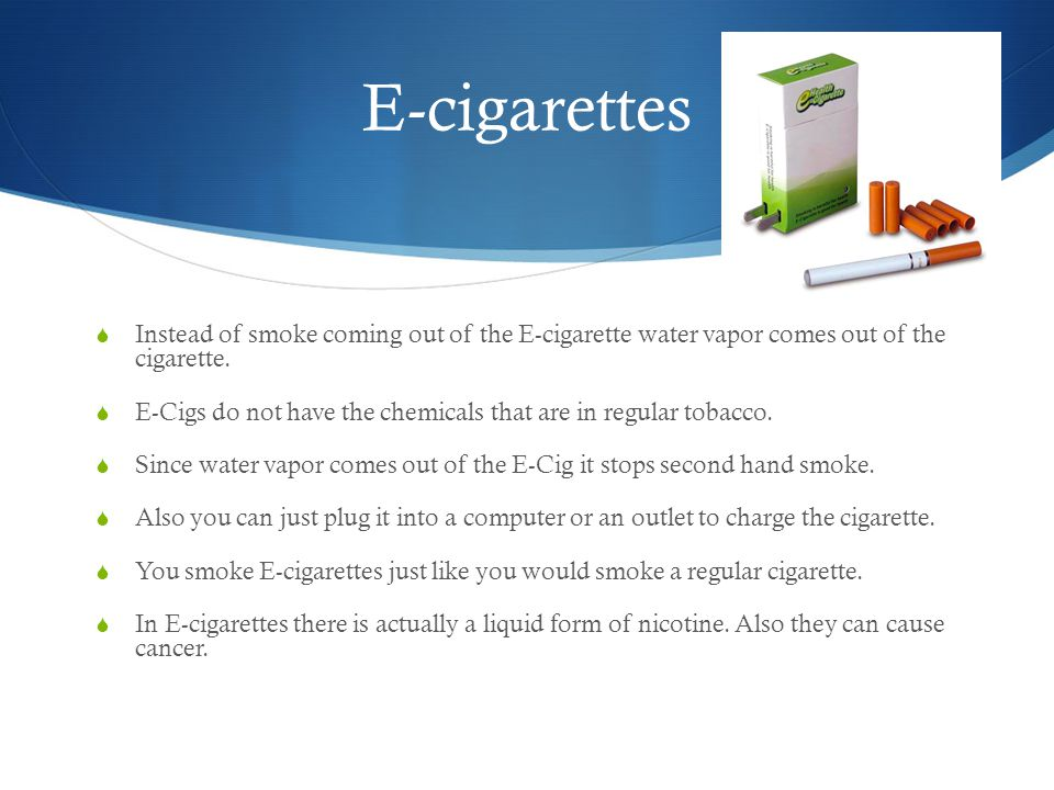 E-cigarettes  Instead of smoke coming out of the E-cigarette water vapor comes out of the cigarette.