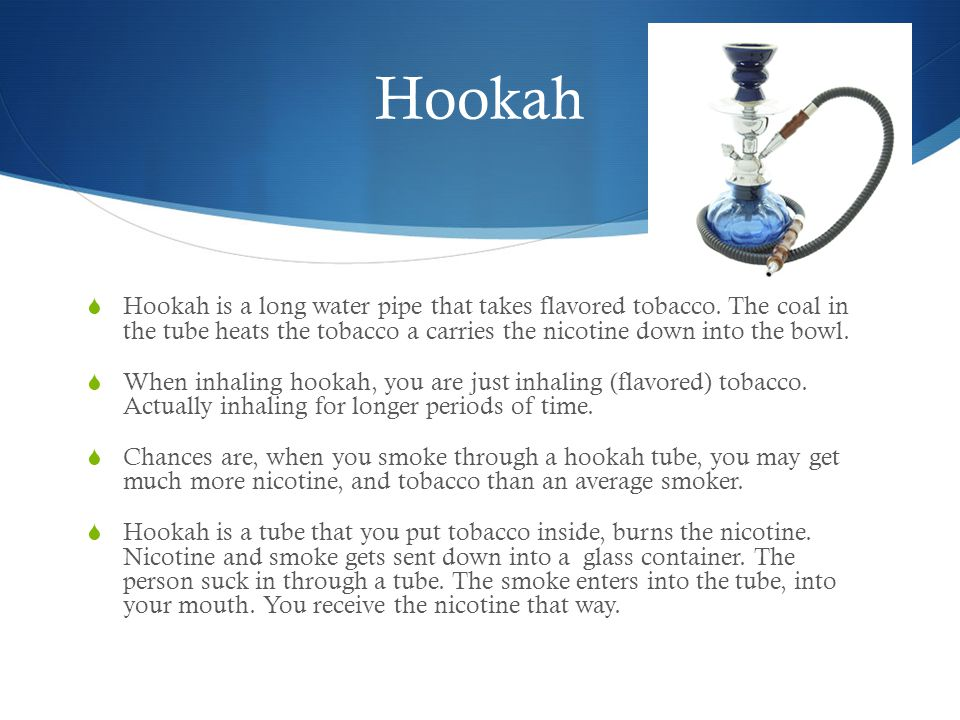 Hookah  Hookah is a long water pipe that takes flavored tobacco.