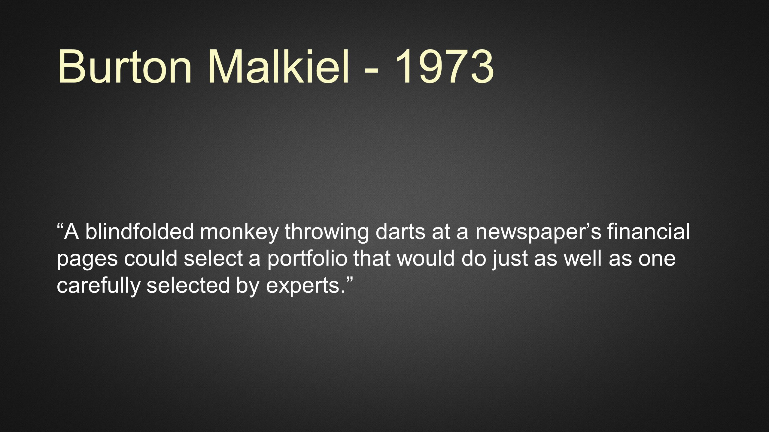 Burton Malkiel - 1973 A blindfolded monkey throwing darts at a newspaper's financial pages could select a portfolio that would do just as well as one carefully selected by experts.