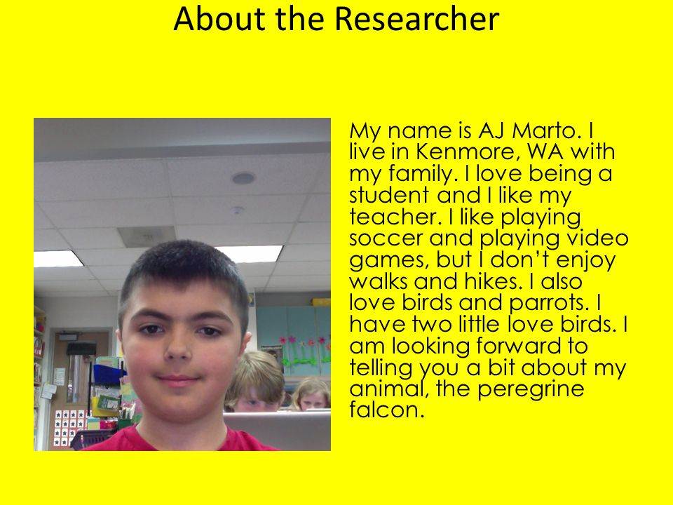 About the Researcher My name is AJ Marto. I live in Kenmore, WA with my family. I love being a student and I like my teacher. I like playing soccer an