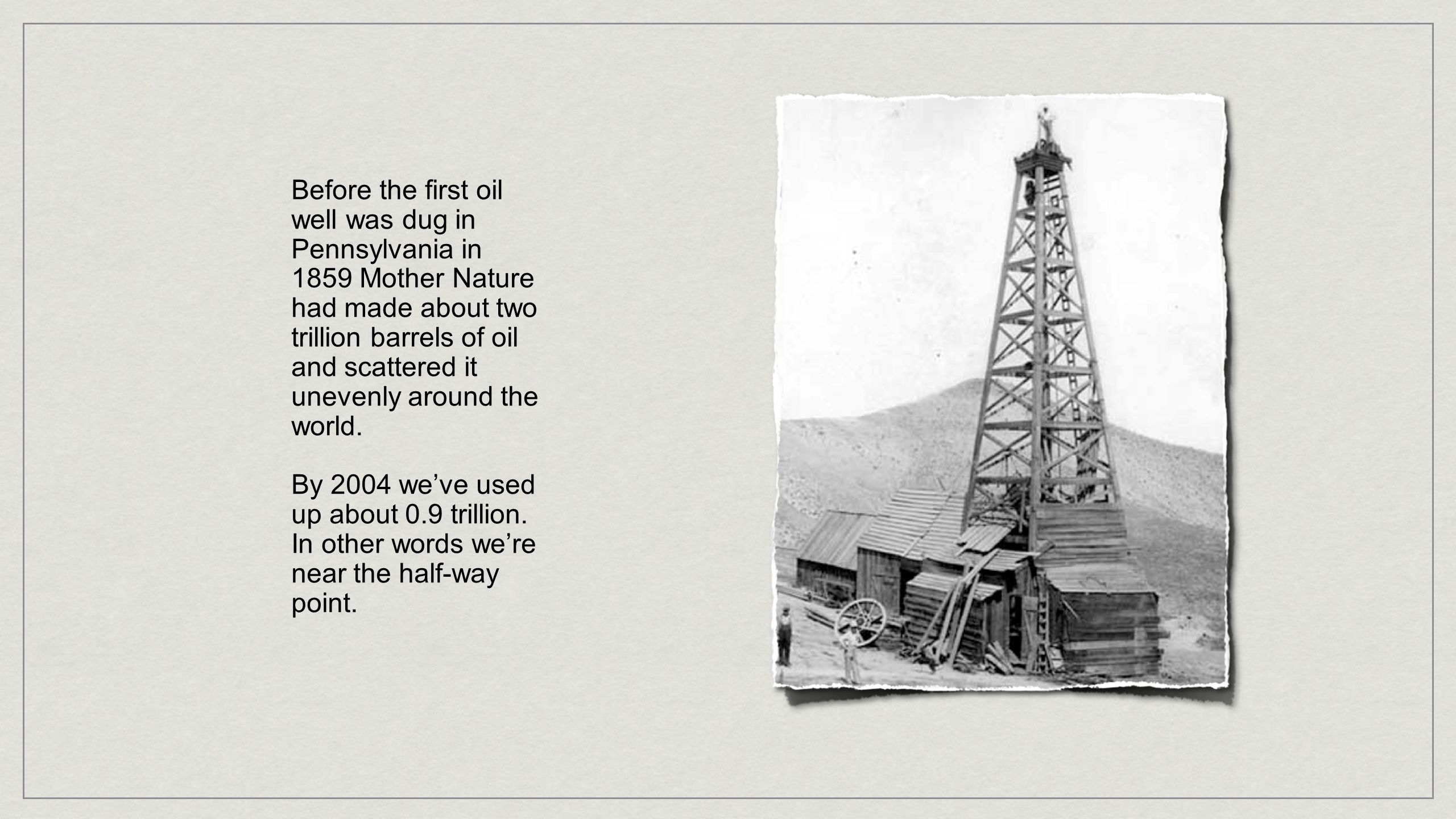 Before the first oil well was dug in Pennsylvania in 1859 Mother Nature had made about two trillion barrels of oil and scattered it unevenly around the world.