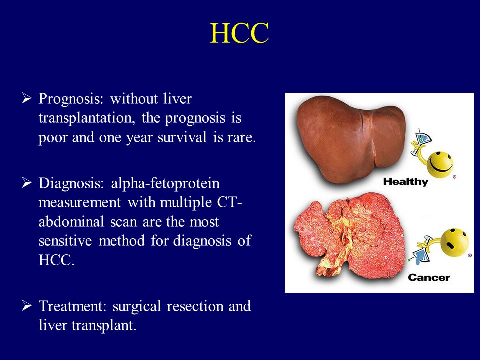 HCC  Prognosis: without liver transplantation, the prognosis is poor and one year survival is rare.  Diagnosis: alpha-fetoprotein measurement with m