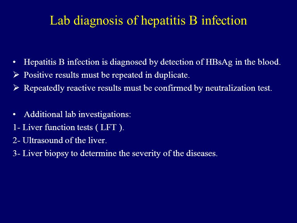 Lab diagnosis of hepatitis B infection Hepatitis B infection is diagnosed by detection of HBsAg in the blood.  Positive results must be repeated in d