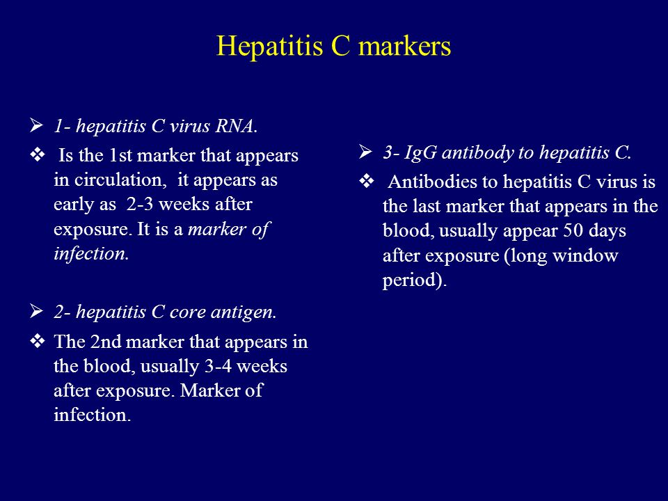 Hepatitis C markers  1- hepatitis C virus RNA.  Is the 1st marker that appears in circulation, it appears as early as 2-3 weeks after exposure. It i