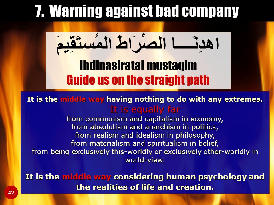 7. Warning against bad company اهدِنَــــا الصِّرَاطَ المُستَقِيمَ Ihdinasiratal mustaqim Guide us on the straight path 42 It is the middle way having