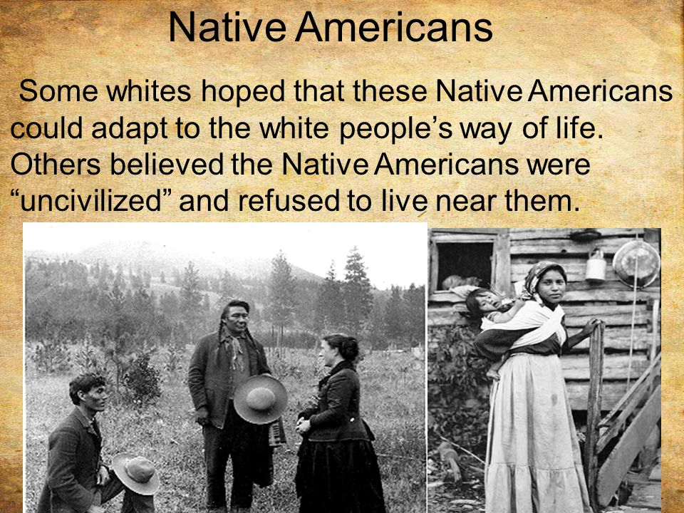 Native Americans Some whites hoped that these Native Americans could adapt to the white people's way of life.