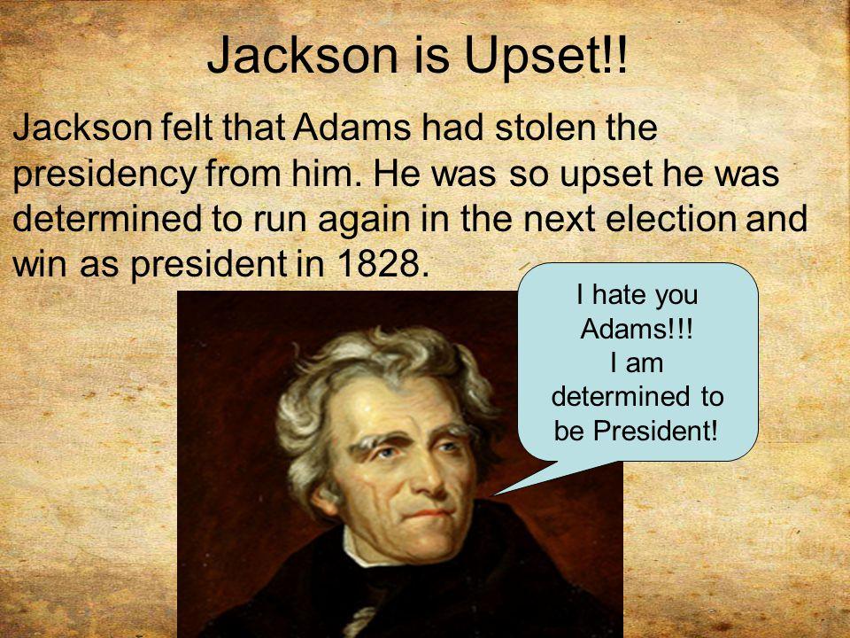 Jackson is Upset!.Jackson felt that Adams had stolen the presidency from him.
