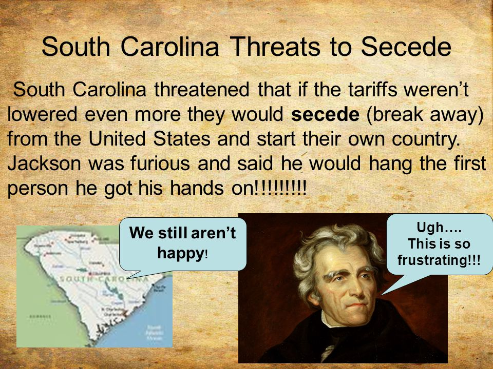 South Carolina Threats to Secede South Carolina threatened that if the tariffs weren't lowered even more they would secede (break away) from the United States and start their own country.