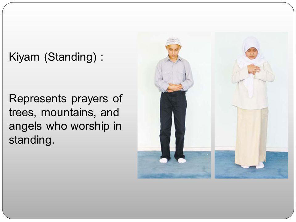 Kiyam (Standing) : Represents prayers of trees, mountains, and angels who worship in standing.