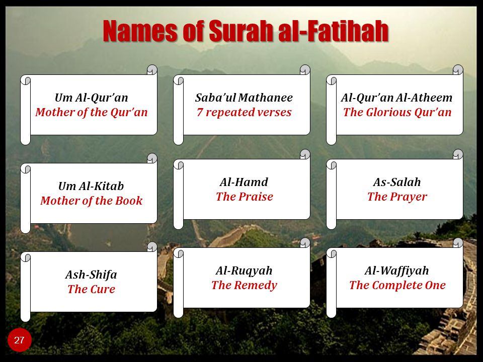 27 Um Al-Qur'an Mother of the Qur'an Um Al-Kitab Mother of the Book Al-Qur'an Al-Atheem The Glorious Qur'an Al-Waffiyah The Complete One Al-Ruqyah The Remedy As-Salah The Prayer Al-Hamd The Praise Ash-Shifa The Cure Saba'ul Mathanee 7 repeated verses Names of Surah al-Fatihah