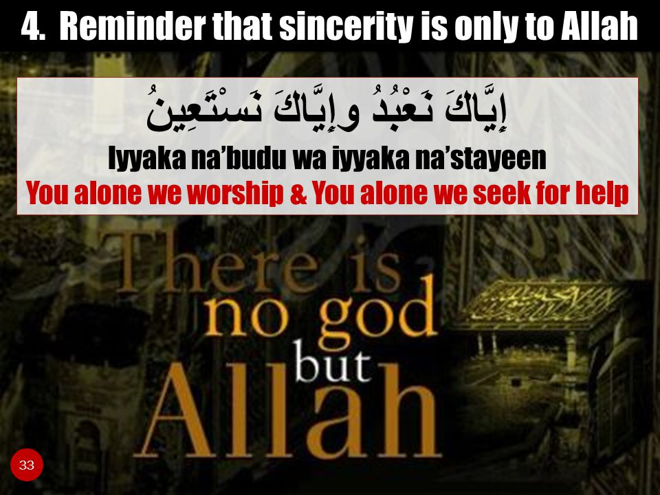 4. Reminder that sincerity is only to Allah إِيَّاكَ نَعْبُدُ وإِيَّاكَ نَسْتَعِينُ Iyyaka na'budu wa iyyaka na'stayeen You alone we worship & You alo