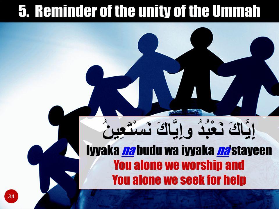 5. Reminder of the unity of the Ummah nana إِيَّاكَ نَعْبُدُ وإِيَّاكَ نَسْتَعِينُ Iyyaka na budu wa iyyaka na'stayeen You alone we worship and You al