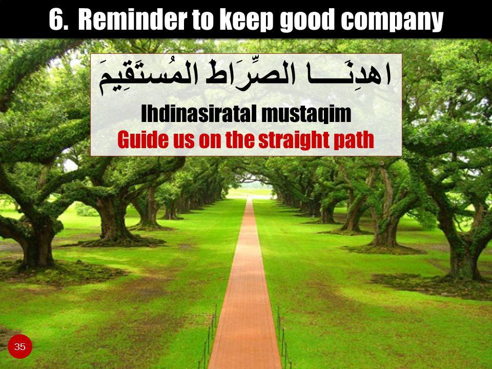 6. Reminder to keep good company اهدِنَــــا الصِّرَاطَ المُستَقِيمَ Ihdinasiratal mustaqim Guide us on the straight path 35