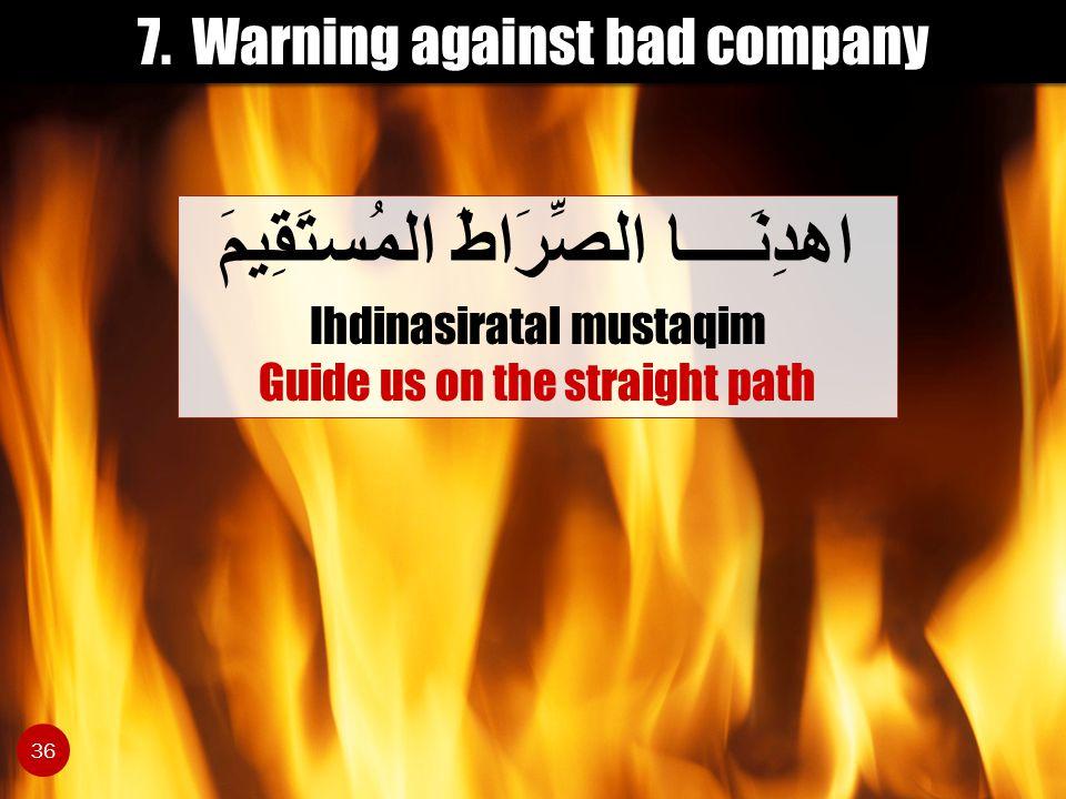 7. Warning against bad company اهدِنَــــا الصِّرَاطَ المُستَقِيمَ Ihdinasiratal mustaqim Guide us on the straight path 36