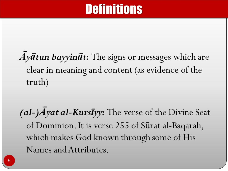 Ā y ā tun bayyin ā t: The signs or messages which are clear in meaning and content (as evidence of the truth) (al-) Ā yat al-Kurs ī yy: The verse of the Divine Seat of Dominion.