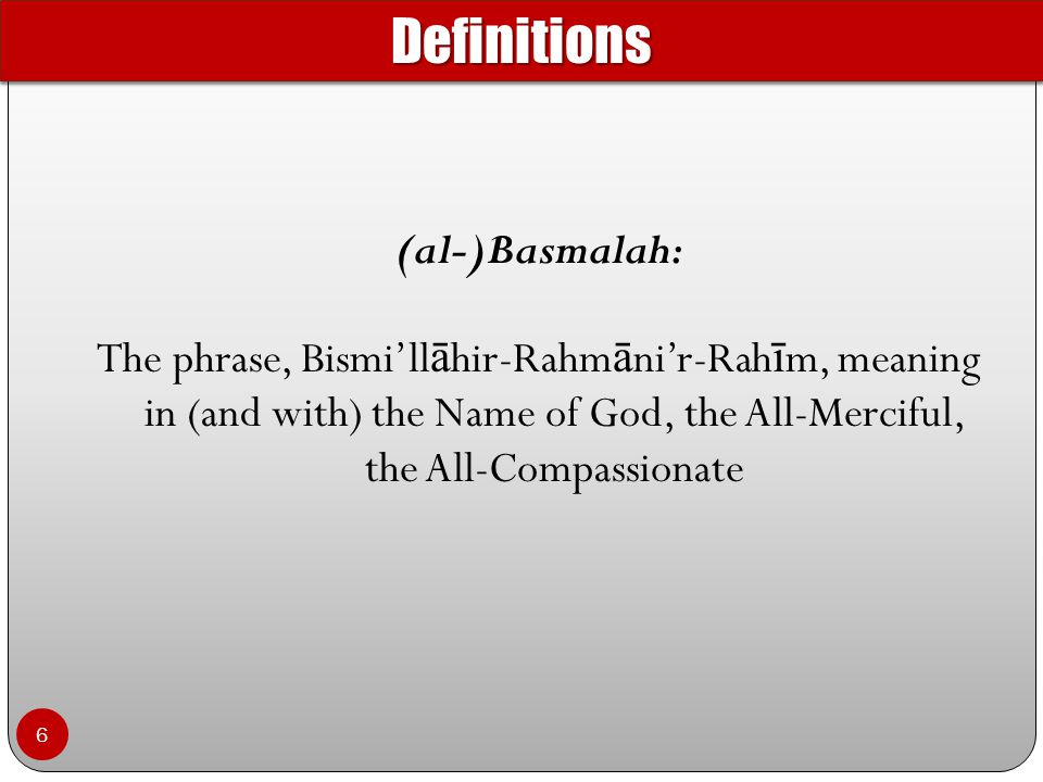(al-)Basmalah: The phrase, Bismi'll ā hir-Rahm ā ni'r-Rah ī m, meaning in (and with) the Name of God, the All-Merciful, the All-Compassionate DefinitionsDefinitions 6