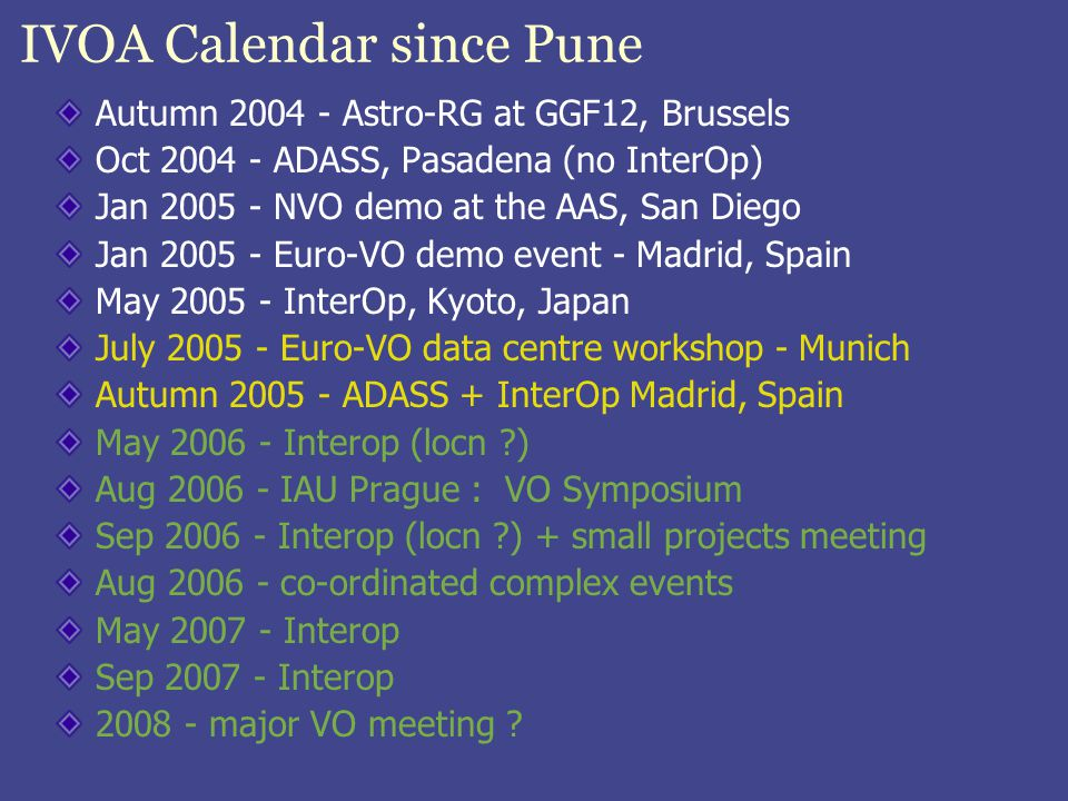 IVOA Calendar since Pune Autumn 2004 - Astro-RG at GGF12, Brussels Oct 2004 - ADASS, Pasadena (no InterOp) Jan 2005 - NVO demo at the AAS, San Diego Jan 2005 - Euro-VO demo event - Madrid, Spain May 2005 - InterOp, Kyoto, Japan July 2005 - Euro-VO data centre workshop - Munich Autumn 2005 - ADASS + InterOp Madrid, Spain May 2006 - Interop (locn ?) Aug 2006 - IAU Prague : VO Symposium Sep 2006 - Interop (locn ?) + small projects meeting Aug 2006 - co-ordinated complex events May 2007 - Interop Sep 2007 - Interop 2008 - major VO meeting ?