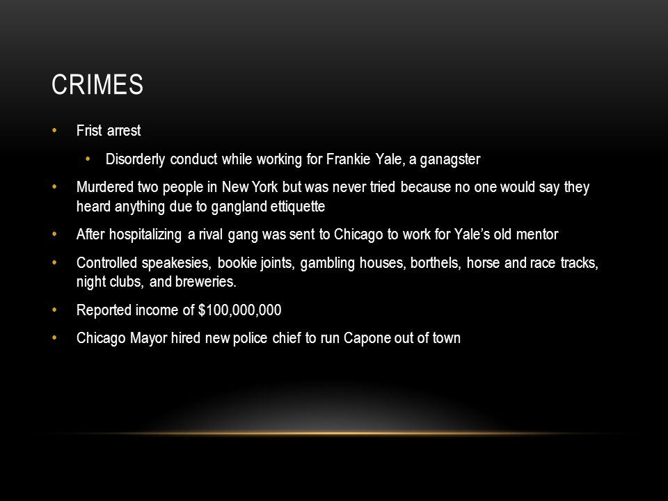CRIMES Frist arrest Disorderly conduct while working for Frankie Yale, a ganagster Murdered two people in New York but was never tried because no one would say they heard anything due to gangland ettiquette After hospitalizing a rival gang was sent to Chicago to work for Yale's old mentor Controlled speakesies, bookie joints, gambling houses, borthels, horse and race tracks, night clubs, and breweries.