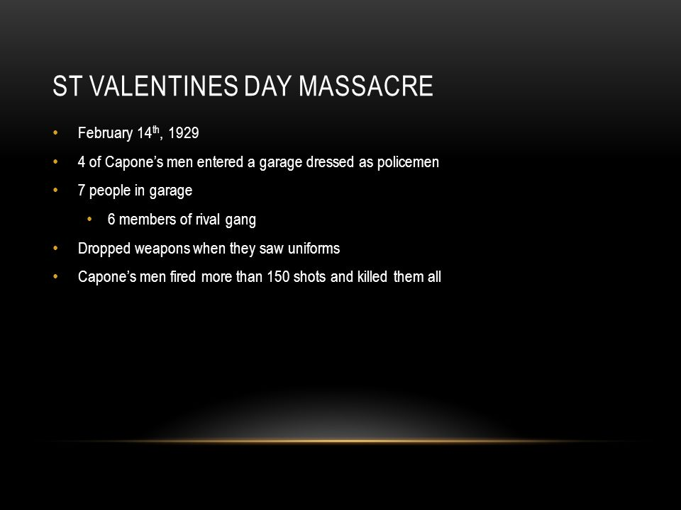 ST VALENTINES DAY MASSACRE February 14 th, 1929 4 of Capone's men entered a garage dressed as policemen 7 people in garage 6 members of rival gang Dropped weapons when they saw uniforms Capone's men fired more than 150 shots and killed them all