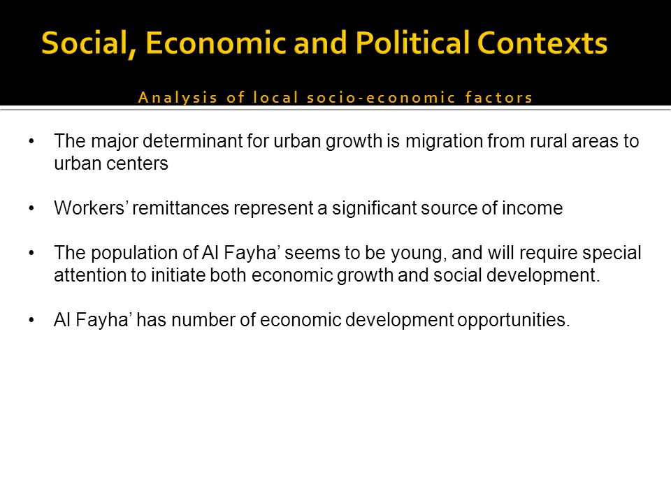 Analysis of local socio-economic factors The major determinant for urban growth is migration from rural areas to urban centers Workers' remittances represent a significant source of income The population of Al Fayha' seems to be young, and will require special attention to initiate both economic growth and social development.