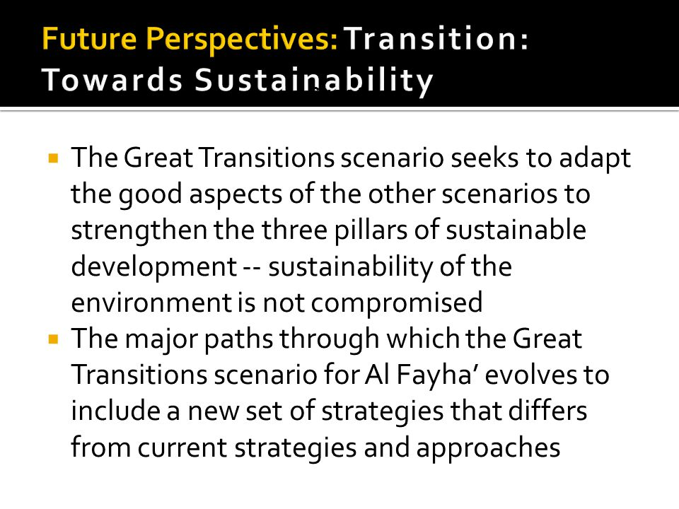  The Great Transitions scenario seeks to adapt the good aspects of the other scenarios to strengthen the three pillars of sustainable development -- sustainability of the environment is not compromised  The major paths through which the Great Transitions scenario for Al Fayha' evolves to include a new set of strategies that differs from current strategies and approaches Great