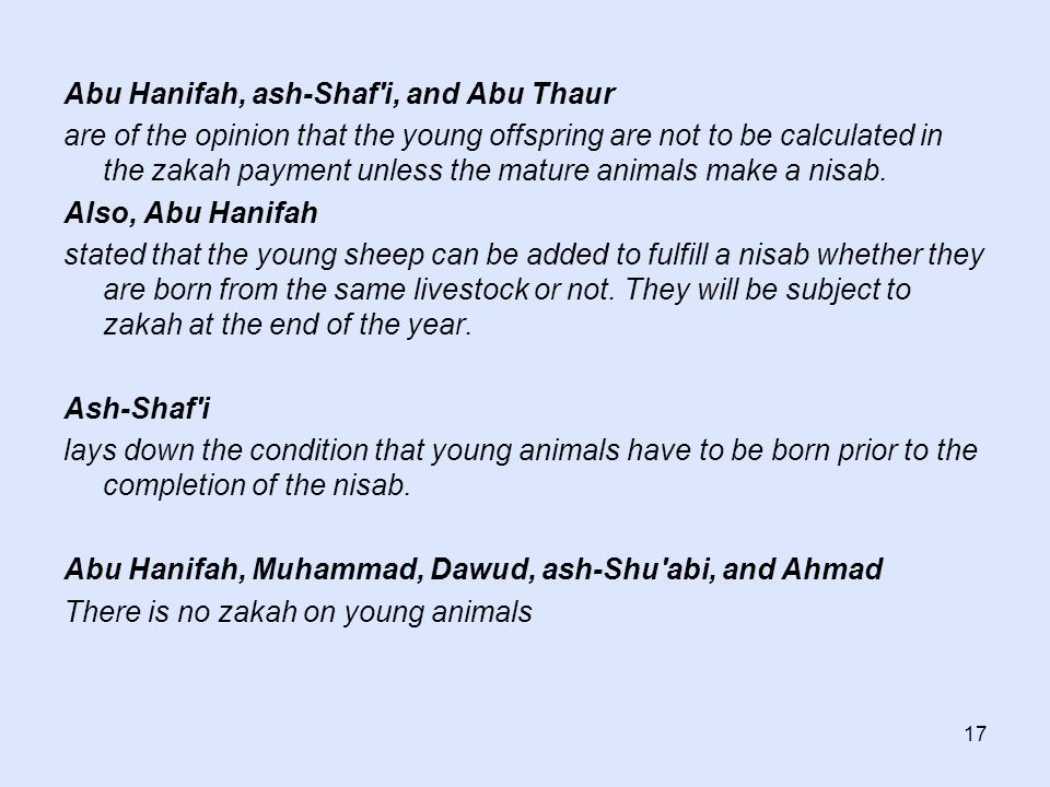 17 Abu Hanifah, ash-Shaf'i, and Abu Thaur are of the opinion that the young offspring are not to be calculated in the zakah payment unless the mature
