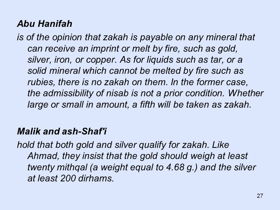 27 Abu Hanifah is of the opinion that zakah is payable on any mineral that can receive an imprint or melt by fire, such as gold, silver, iron, or copp