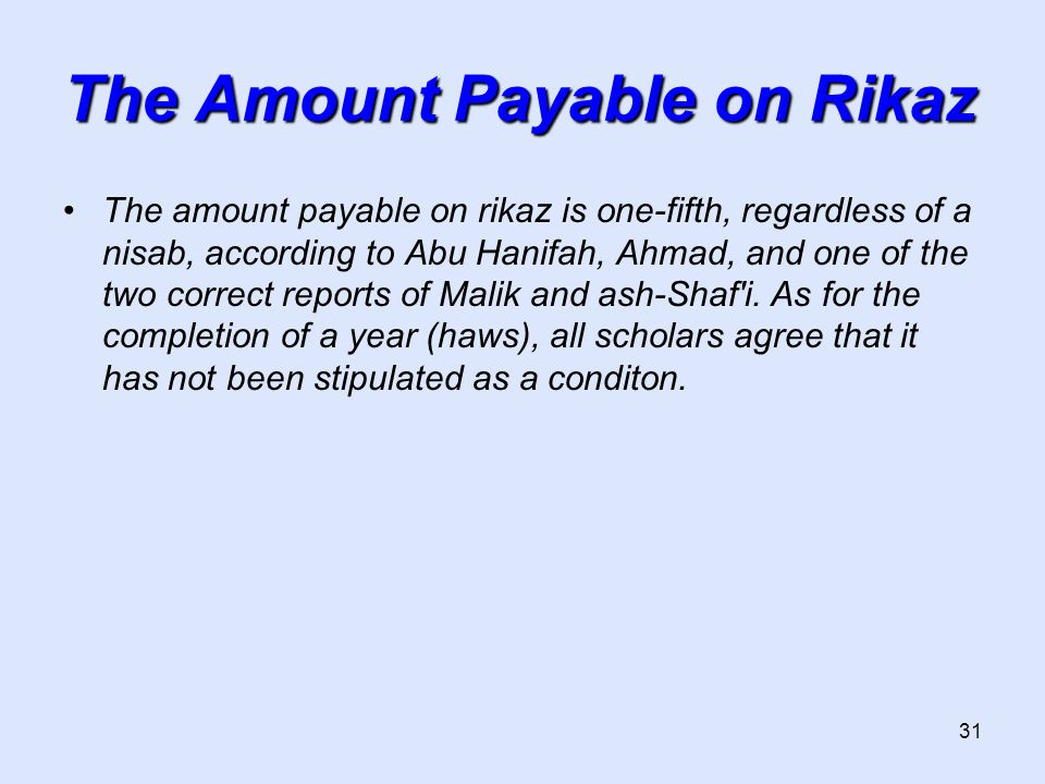 31 The Amount Payable on Rikaz The amount payable on rikaz is one-fifth, regardless of a nisab, according to Abu Hanifah, Ahmad, and one of the two co