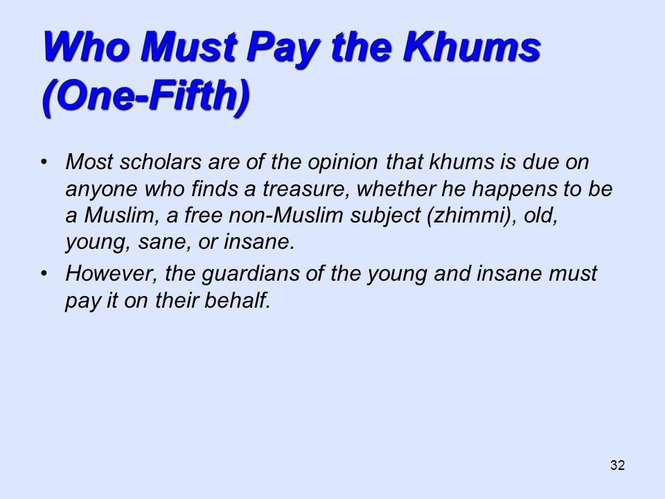32 Who Must Pay the Khums (One-Fifth) Most scholars are of the opinion that khums is due on anyone who finds a treasure, whether he happens to be a Mu