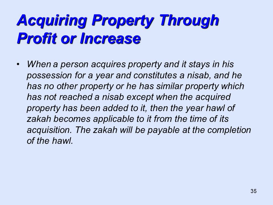 35 Acquiring Property Through Profit or Increase When a person acquires property and it stays in his possession for a year and constitutes a nisab, an