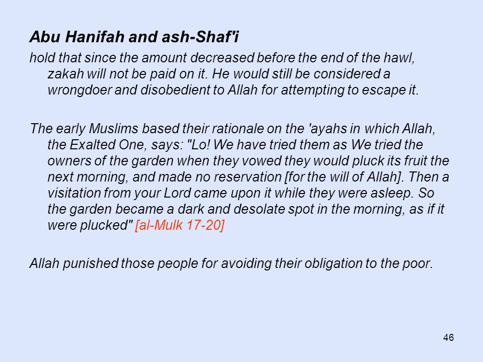 46 Abu Hanifah and ash-Shaf'i hold that since the amount decreased before the end of the hawl, zakah will not be paid on it. He would still be conside
