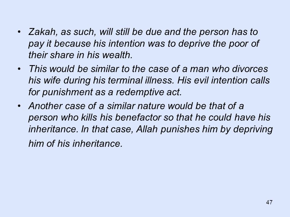 47 Zakah, as such, will still be due and the person has to pay it because his intention was to deprive the poor of their share in his wealth. This wou
